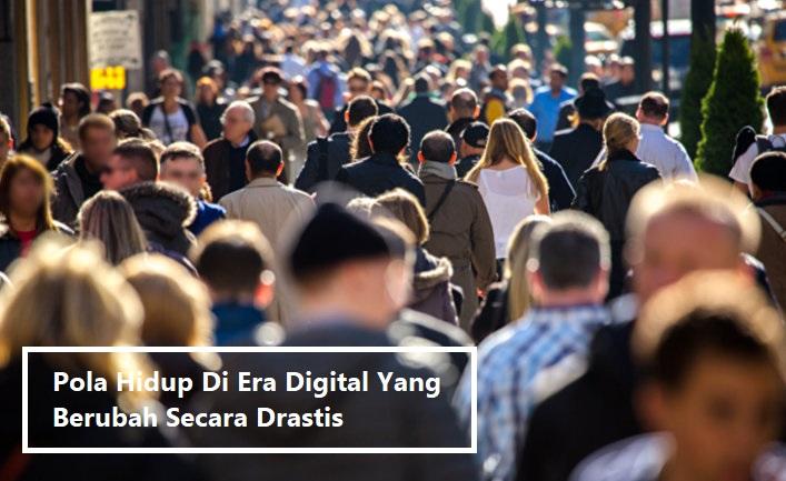 Pola Hidup Di Era Digital Yang Berubah Secara Drastis