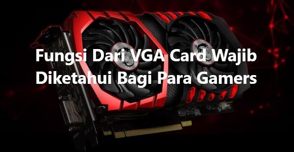Fungsi Dari VGA Card Wajib Diketahui Bagi Para Gamers